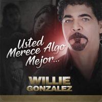 "Willie Gonzalez. ""Usted Merece Algo Mejor"""