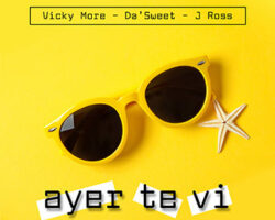 Vicky More, Da´Sweet y J Ross Nos presentan «AYER TE VI»